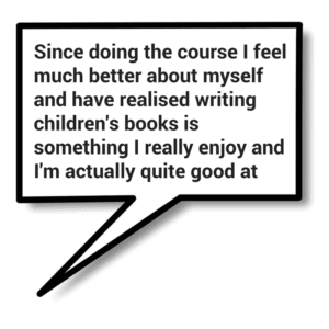 Since doing the course I feel much better about myself and have realised writing children's books is something I really enjoy and I'm actually quite good at it